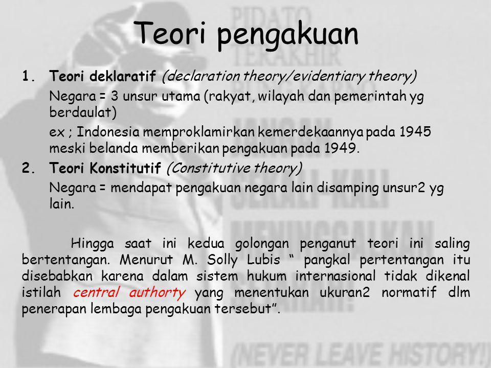 Teori pengakuan Teori deklaratif (declaration theory/evidentiary theory) Negara = 3 unsur utama (rakyat, wilayah dan pemerintah yg berdaulat)