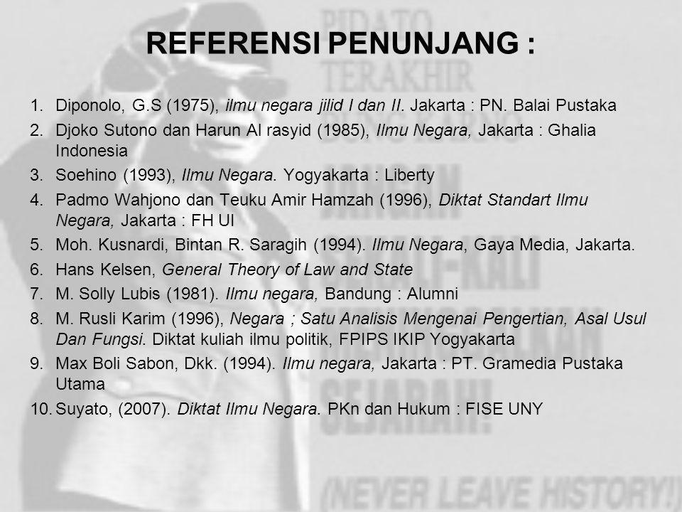 REFERENSI PENUNJANG : Diponolo, G.S (1975), ilmu negara jilid I dan II. Jakarta : PN. Balai Pustaka.
