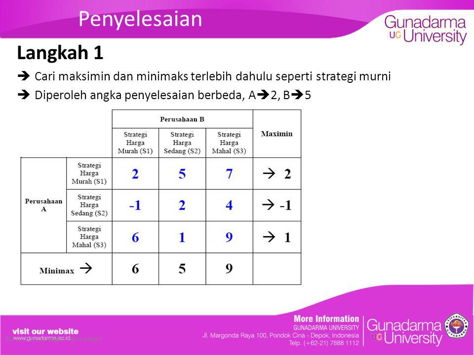 Penyelesaian Langkah 1. Cari maksimin dan minimaks terlebih dahulu seperti strategi murni. Diperoleh angka penyelesaian berbeda, A2, B5.
