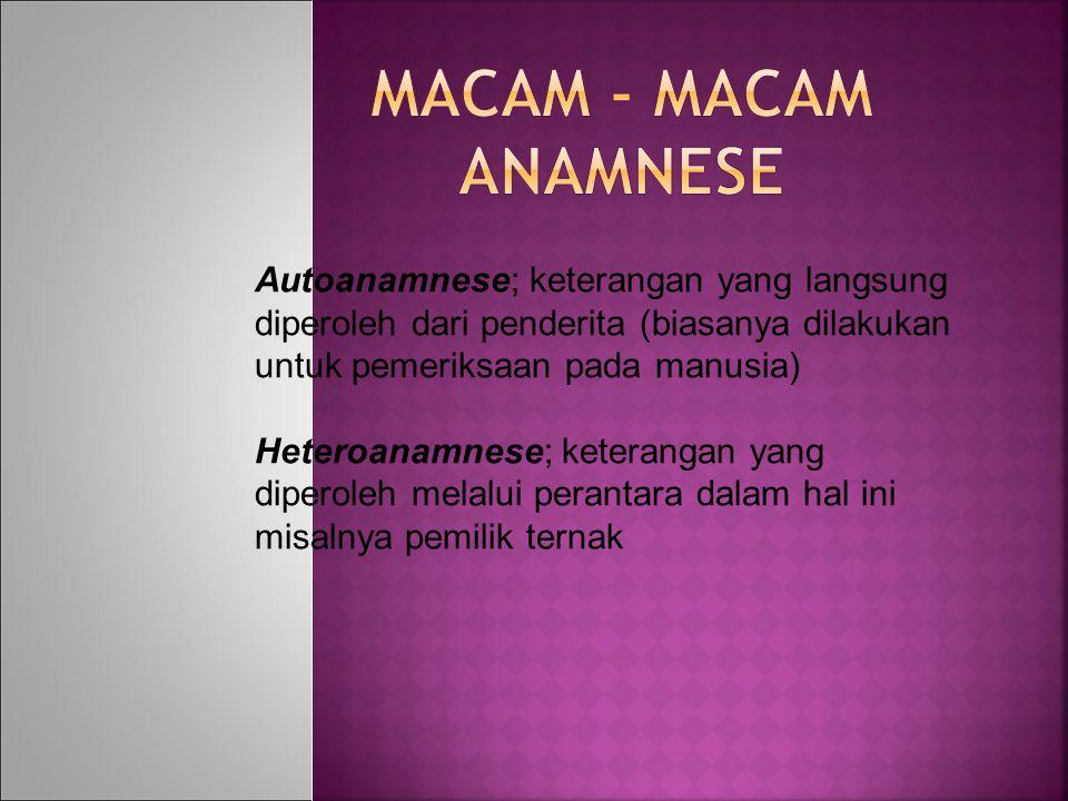 MACAM - MACAM ANAMNESE Autoanamnese; keterangan yang langsung diperoleh dari penderita (biasanya dilakukan untuk pemeriksaan pada manusia)