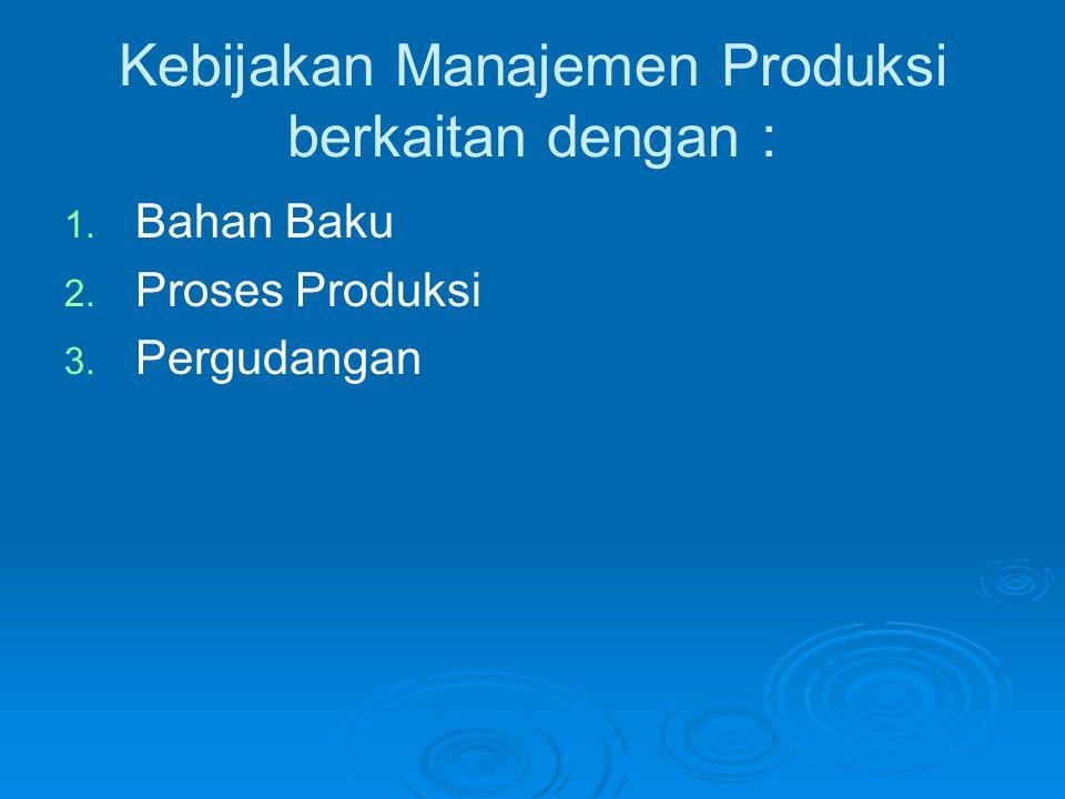 Kebijakan Manajemen Produksi berkaitan dengan :