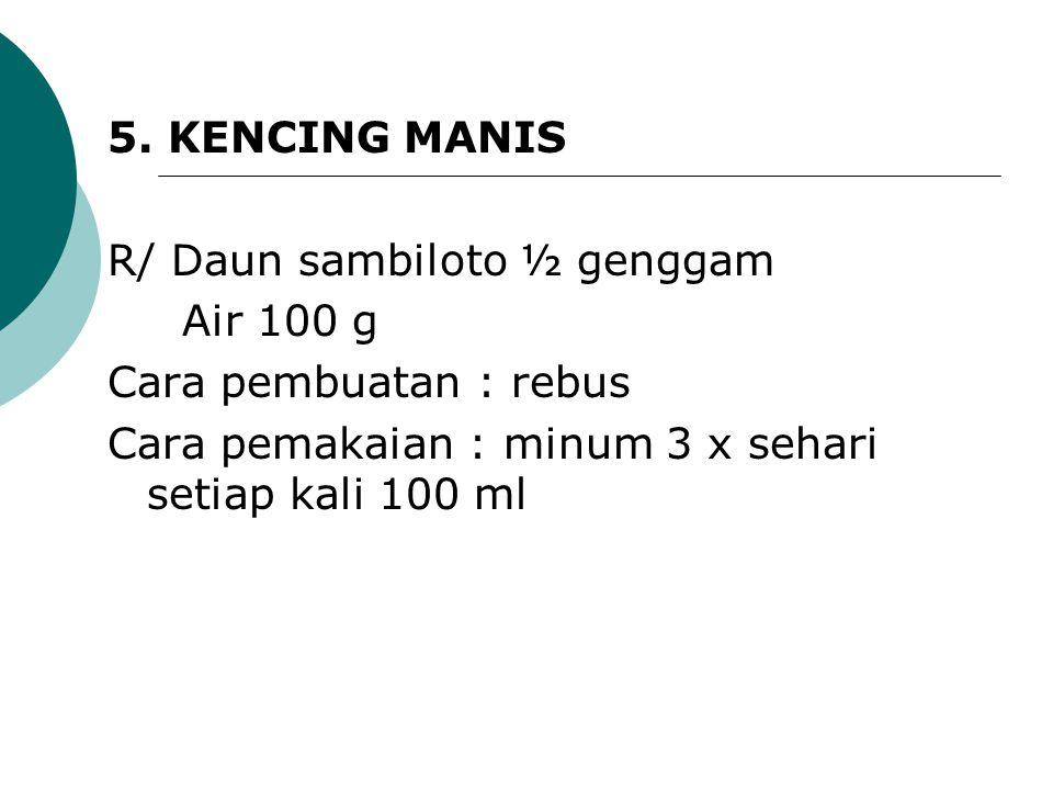 5. KENCING MANIS R/ Daun sambiloto ½ genggam. Air 100 g.