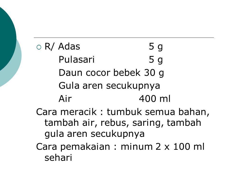 R/ Adas 5 g Pulasari 5 g. Daun cocor bebek 30 g. Gula aren secukupnya. Air 400 ml.
