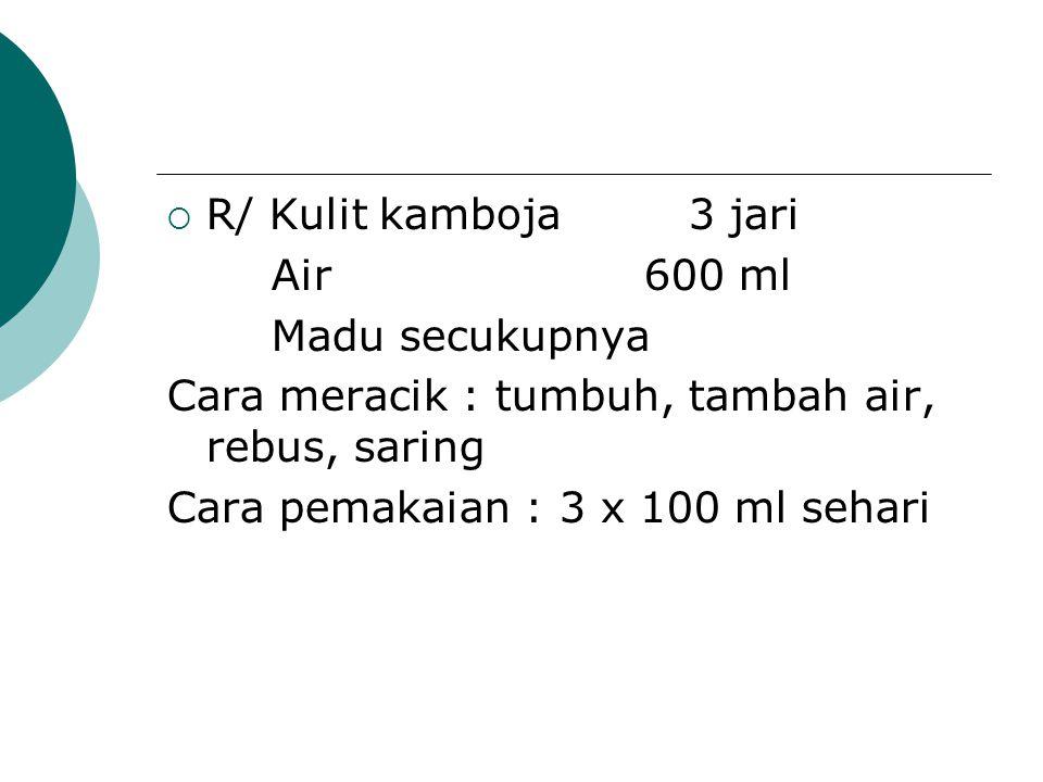R/ Kulit kamboja 3 jari Air 600 ml. Madu secukupnya. Cara meracik : tumbuh, tambah air, rebus, saring.