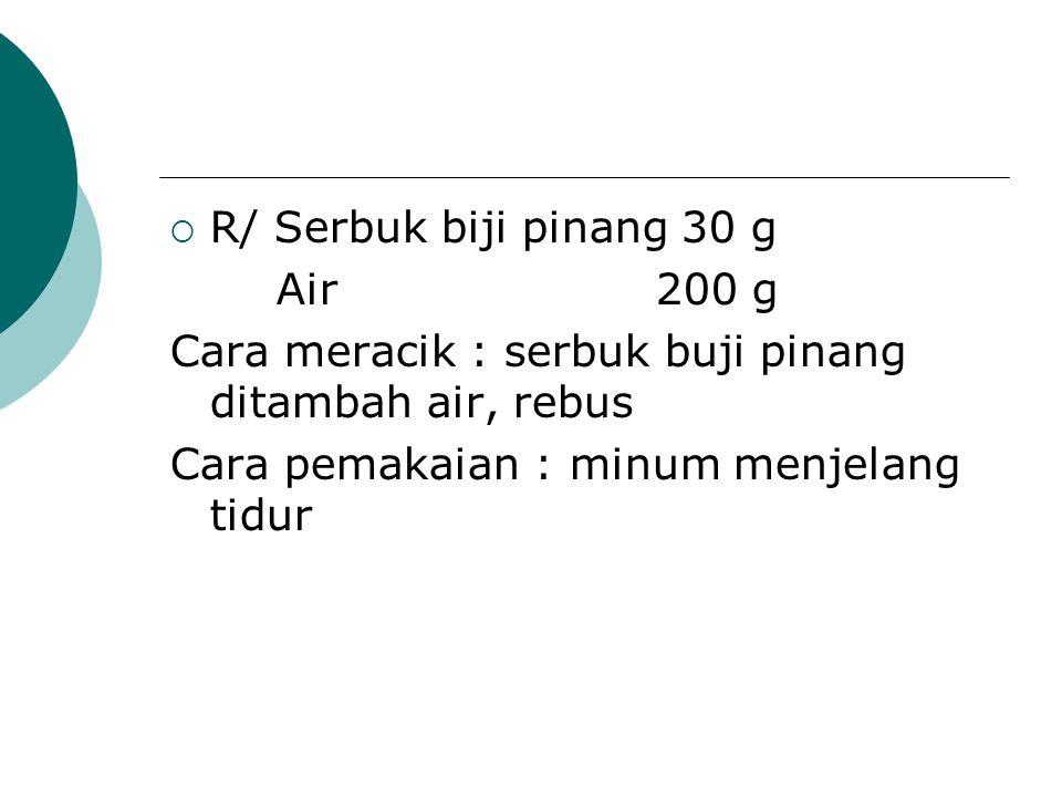 R/ Serbuk biji pinang 30 g Air 200 g. Cara meracik : serbuk buji pinang ditambah air, rebus.
