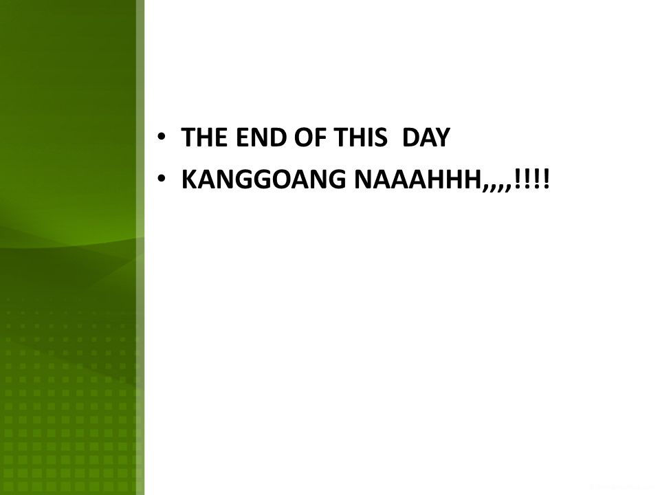 THE END OF THIS DAY KANGGOANG NAAAHHH,,,,!!!!