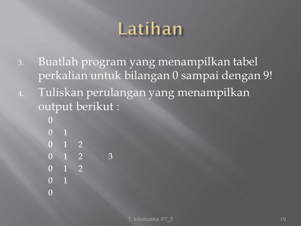 Latihan Buatlah program yang menampilkan tabel perkalian untuk bilangan 0 sampai dengan 9! Tuliskan perulangan yang menampilkan output berikut :