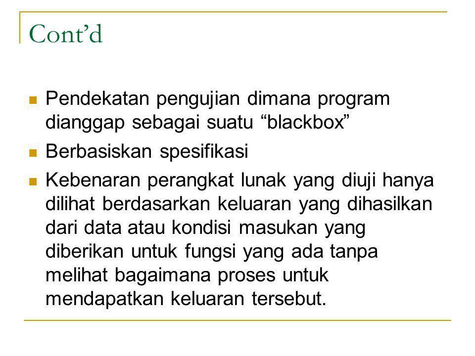 Cont'd Pendekatan pengujian dimana program dianggap sebagai suatu blackbox Berbasiskan spesifikasi.