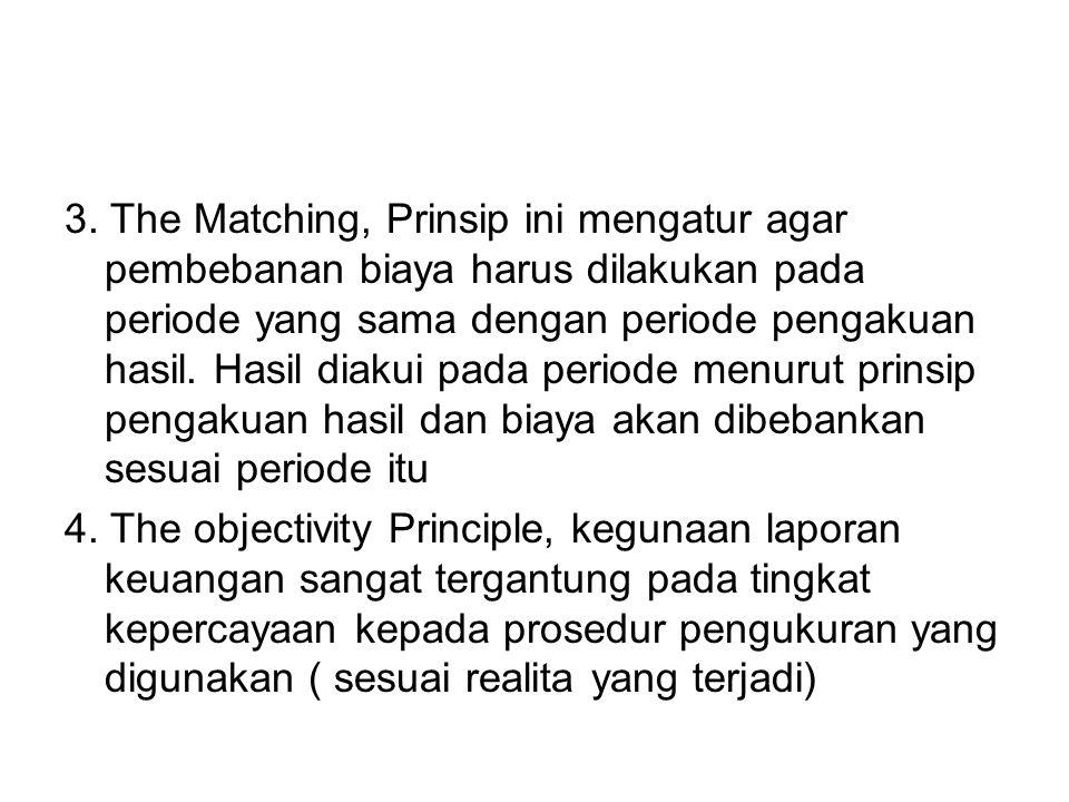 3. The Matching, Prinsip ini mengatur agar pembebanan biaya harus dilakukan pada periode yang sama dengan periode pengakuan hasil. Hasil diakui pada periode menurut prinsip pengakuan hasil dan biaya akan dibebankan sesuai periode itu