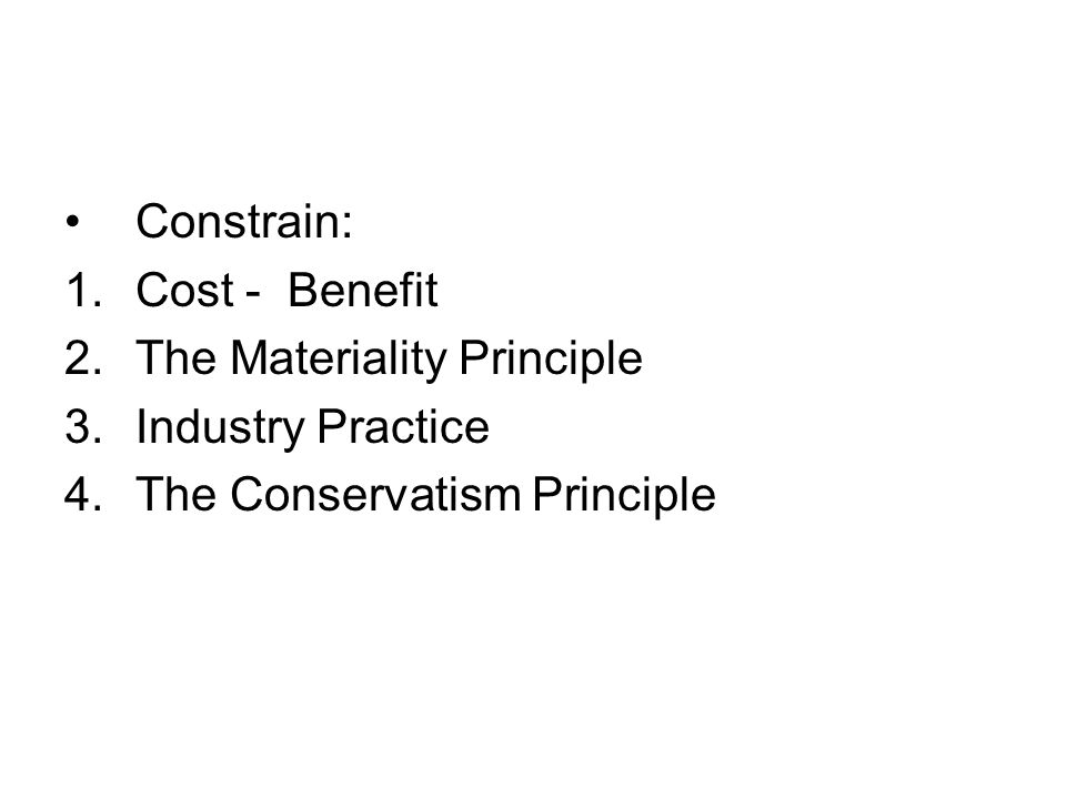 Constrain: Cost - Benefit The Materiality Principle Industry Practice The Conservatism Principle