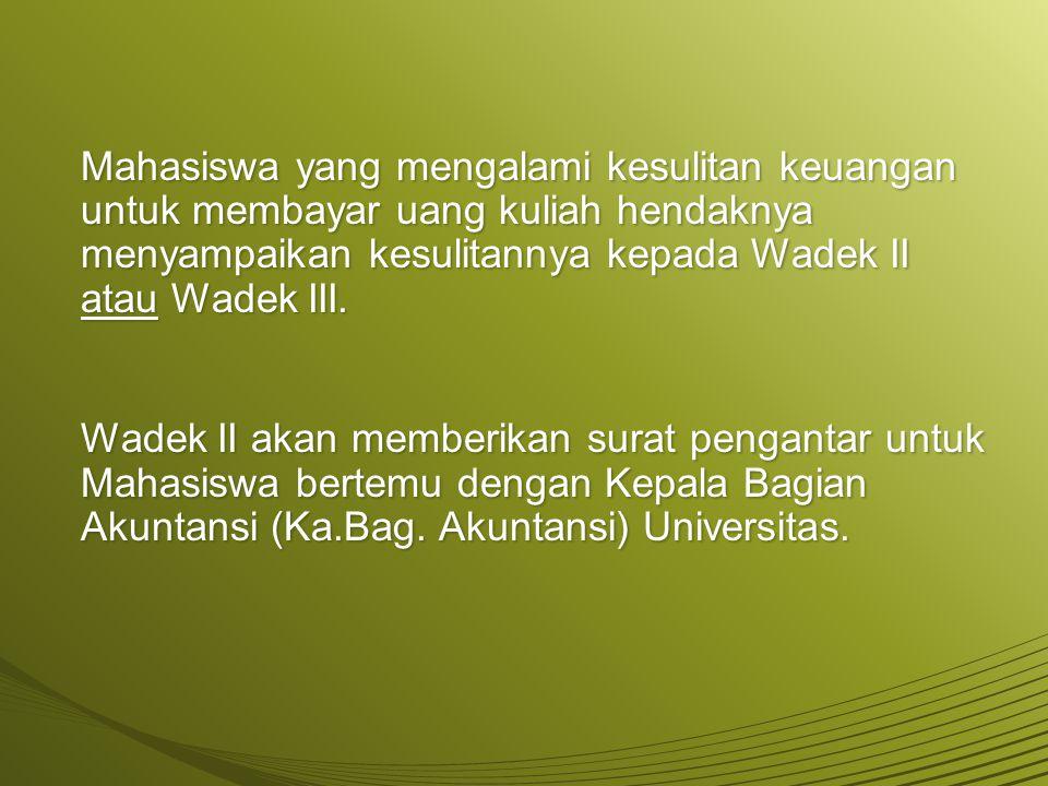 Mahasiswa yang mengalami kesulitan keuangan untuk membayar uang kuliah hendaknya menyampaikan kesulitannya kepada Wadek II atau Wadek III.