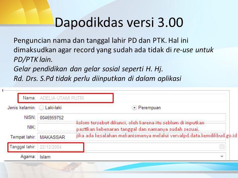 Dapodikdas versi 3.00 Penguncian nama dan tanggal lahir PD dan PTK. Hal ini dimaksudkan agar record yang sudah ada tidak di re-use untuk PD/PTK lain.