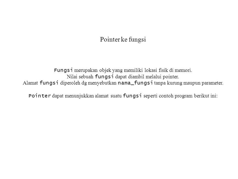 Pointer ke fungsi Fungsi merupakan objek yang memiliki lokasi fisik di memori. Nilai sebuah fungsi dapat diambil melalui pointer.