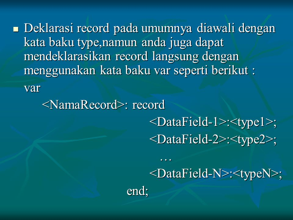 Deklarasi record pada umumnya diawali dengan kata baku type,namun anda juga dapat mendeklarasikan record langsung dengan menggunakan kata baku var seperti berikut :