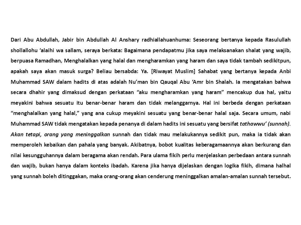 Dari Abu Abdullah, Jabir bin Abdullah Al Anshary radhiallahuanhuma: Seseorang bertanya kepada Rasulullah shollallohu 'alaihi wa sallam, seraya berkata: Bagaimana pendapatmu jika saya melaksanakan shalat yang wajib, berpuasa Ramadhan, Menghalalkan yang halal dan mengharamkan yang haram dan saya tidak tambah sedikitpun, apakah saya akan masuk surga.