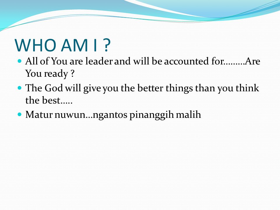 WHO AM I All of You are leader and will be accounted for………Are You ready The God will give you the better things than you think the best…..