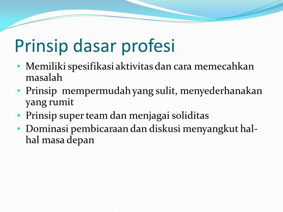 Prinsip dasar profesi Memiliki spesifikasi aktivitas dan cara memecahkan masalah. Prinsip mempermudah yang sulit, menyederhanakan yang rumit.