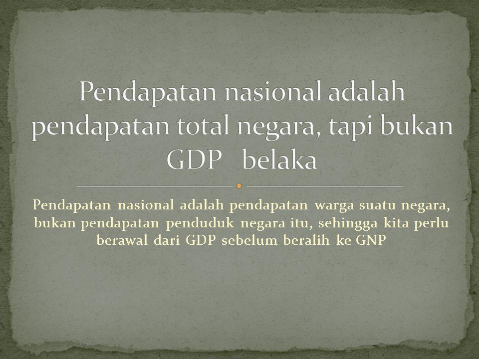 Pendapatan nasional adalah pendapatan total negara, tapi bukan GDP belaka