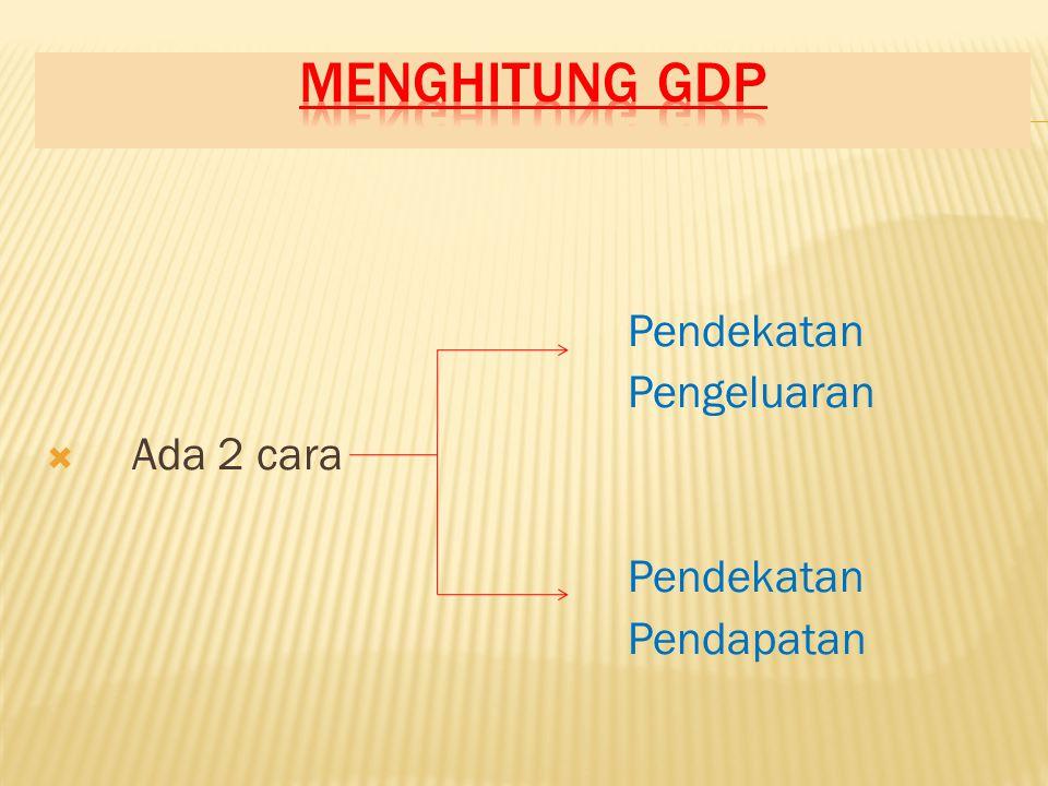 Menghitung gdp Pendekatan Pengeluaran Ada 2 cara Pendapatan