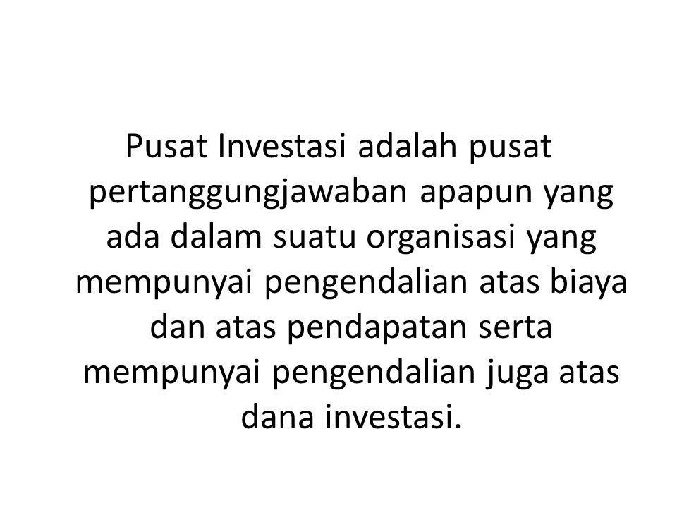 Pusat Investasi adalah pusat pertanggungjawaban apapun yang ada dalam suatu organisasi yang mempunyai pengendalian atas biaya dan atas pendapatan serta mempunyai pengendalian juga atas dana investasi.