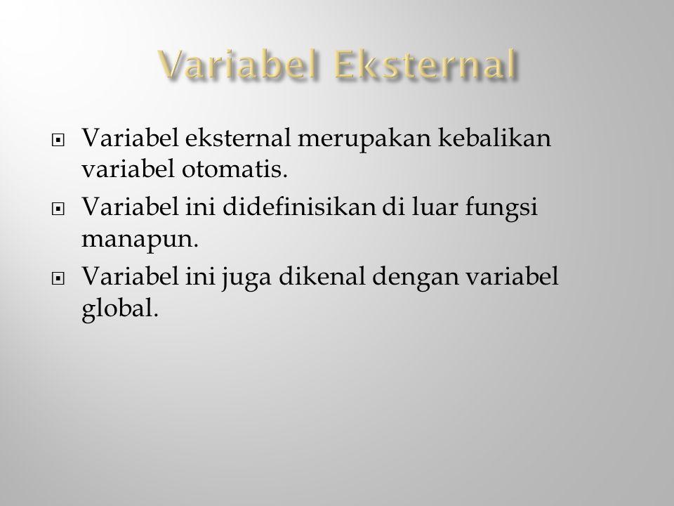 Variabel Eksternal Variabel eksternal merupakan kebalikan variabel otomatis. Variabel ini didefinisikan di luar fungsi manapun.