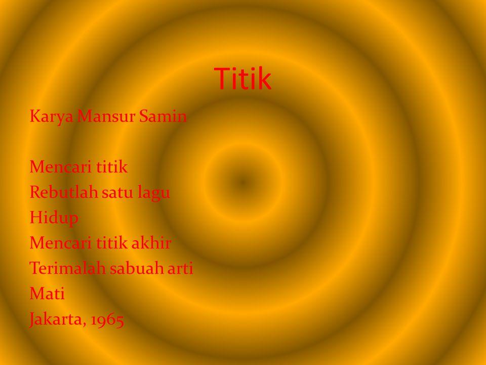 Titik Karya Mansur Samin Mencari titik Rebutlah satu lagu Hidup Mencari titik akhir Terimalah sabuah arti Mati Jakarta, 1965