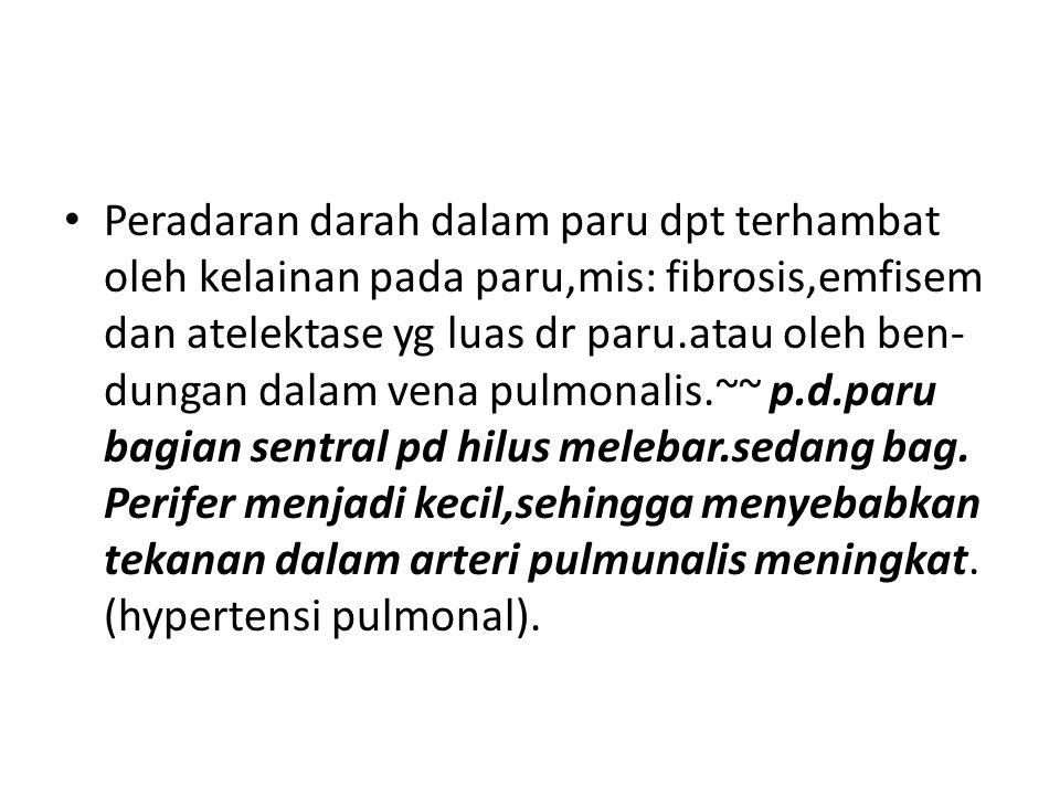 Peradaran darah dalam paru dpt terhambat oleh kelainan pada paru,mis: fibrosis,emfisem dan atelektase yg luas dr paru.atau oleh ben- dungan dalam vena pulmonalis.~~ p.d.paru bagian sentral pd hilus melebar.sedang bag.