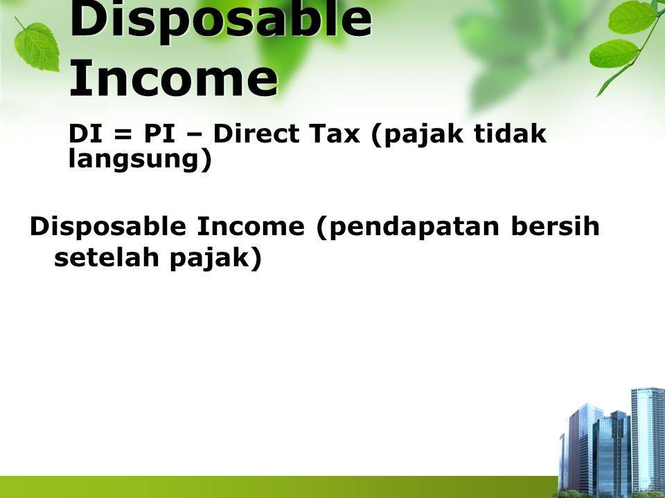 Disposable Income DI = PI – Direct Tax (pajak tidak langsung) Disposable Income (pendapatan bersih setelah pajak)