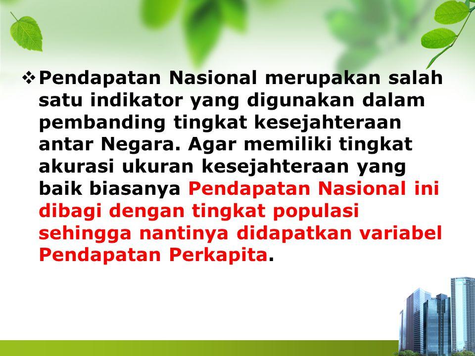 Pendapatan Nasional merupakan salah satu indikator yang digunakan dalam pembanding tingkat kesejahteraan antar Negara.
