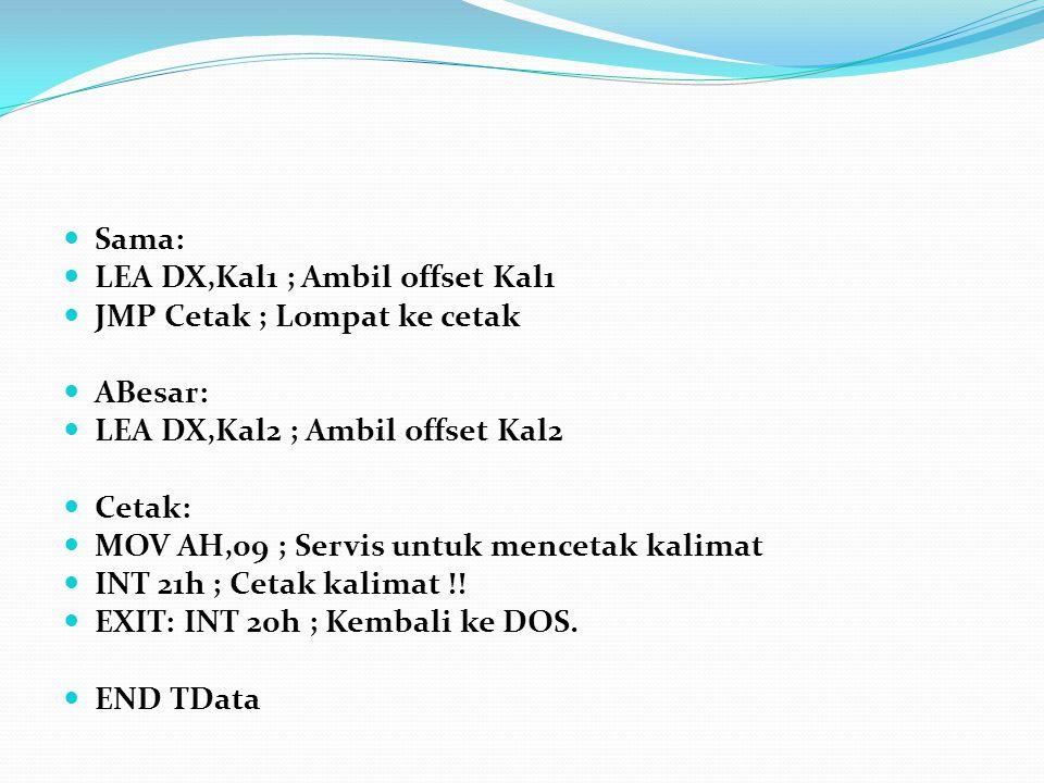 Sama: LEA DX,Kal1 ; Ambil offset Kal1. JMP Cetak ; Lompat ke cetak. ABesar: LEA DX,Kal2 ; Ambil offset Kal2.