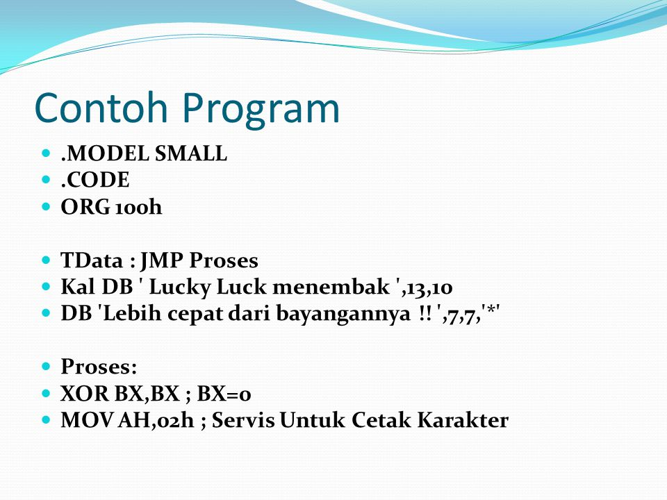 Contoh Program .MODEL SMALL .CODE ORG 100h TData : JMP Proses