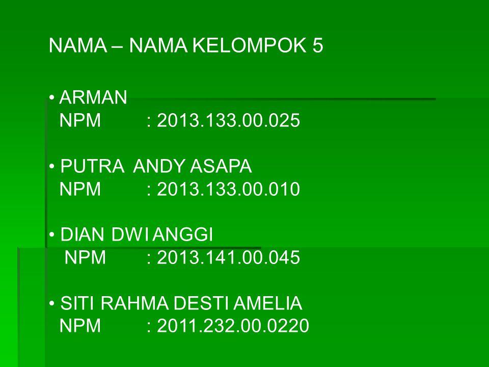 NAMA – NAMA KELOMPOK 5 ARMAN NPM : 2013.133.00.025 PUTRA ANDY ASAPA