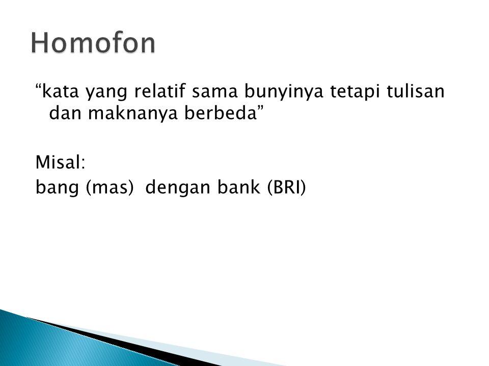 Homofon kata yang relatif sama bunyinya tetapi tulisan dan maknanya berbeda Misal: bang (mas) dengan bank (BRI)