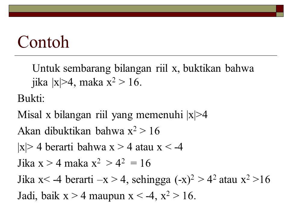 Contoh Untuk sembarang bilangan riil x, buktikan bahwa jika |x|>4, maka x2 > 16. Bukti: Misal x bilangan riil yang memenuhi |x|>4.