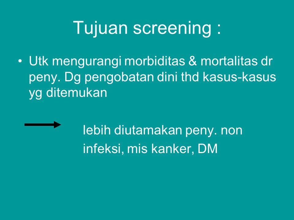Tujuan screening : Utk mengurangi morbiditas & mortalitas dr peny. Dg pengobatan dini thd kasus-kasus yg ditemukan.