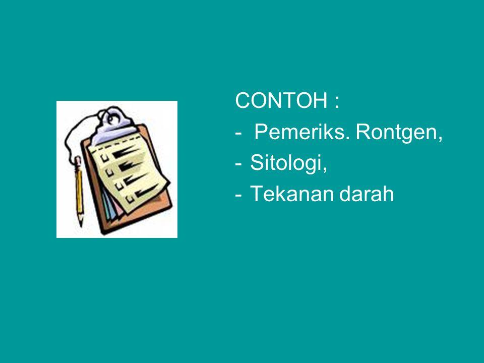 CONTOH : - Pemeriks. Rontgen, Sitologi, Tekanan darah