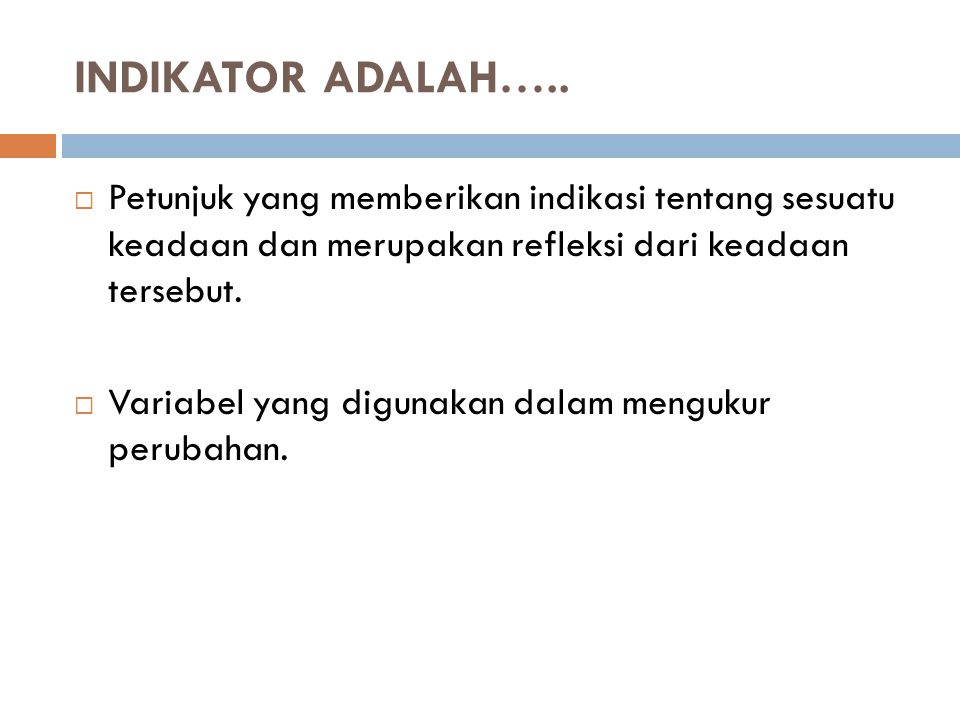 INDIKATOR ADALAH….. Petunjuk yang memberikan indikasi tentang sesuatu keadaan dan merupakan refleksi dari keadaan tersebut.
