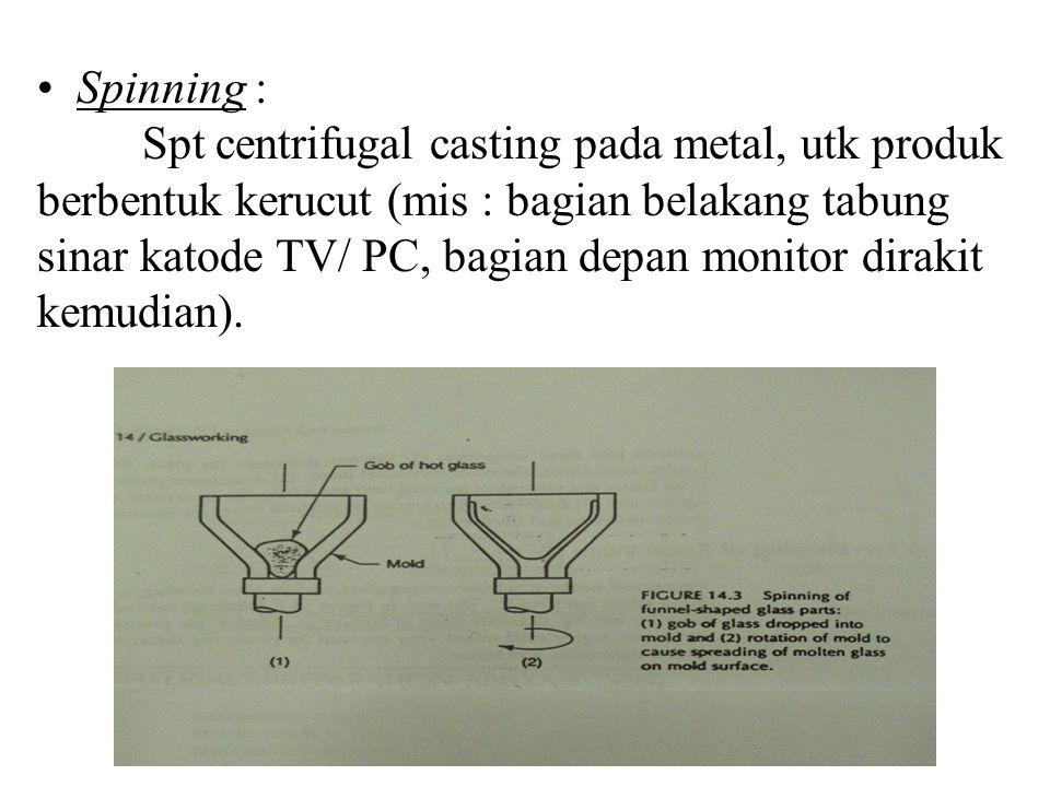 Spinning : Spt centrifugal casting pada metal, utk produk berbentuk kerucut (mis : bagian belakang tabung sinar katode TV/ PC, bagian depan monitor dirakit kemudian).