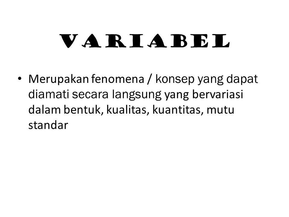 VARIABEL Merupakan fenomena / konsep yang dapat diamati secara langsung yang bervariasi dalam bentuk, kualitas, kuantitas, mutu standar.