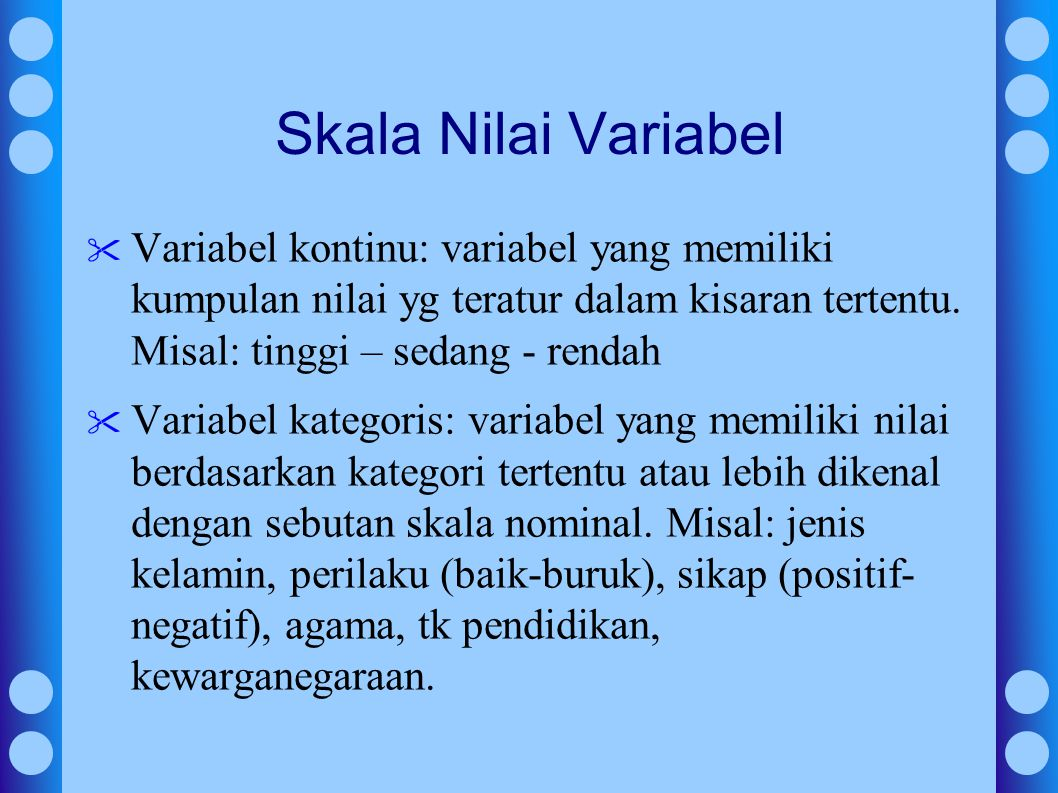 Skala Nilai Variabel Variabel kontinu: variabel yang memiliki kumpulan nilai yg teratur dalam kisaran tertentu. Misal: tinggi – sedang - rendah.