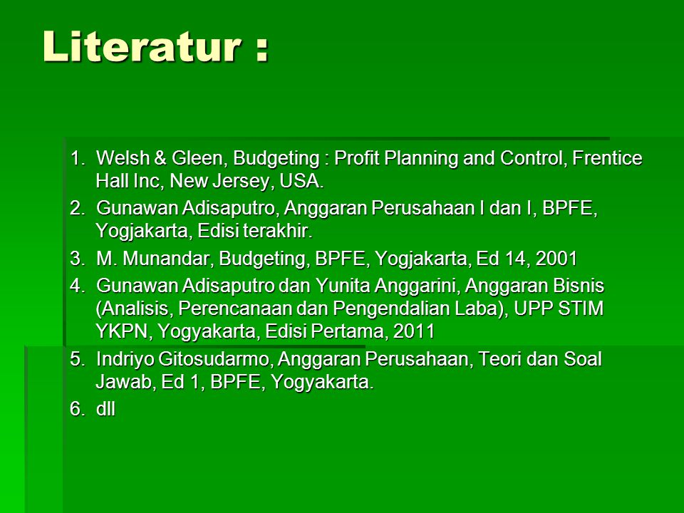 Literatur : 1. Welsh & Gleen, Budgeting : Profit Planning and Control, Frentice Hall Inc, New Jersey, USA.