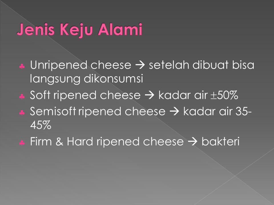 Jenis Keju Alami Unripened cheese  setelah dibuat bisa langsung dikonsumsi. Soft ripened cheese  kadar air 50%