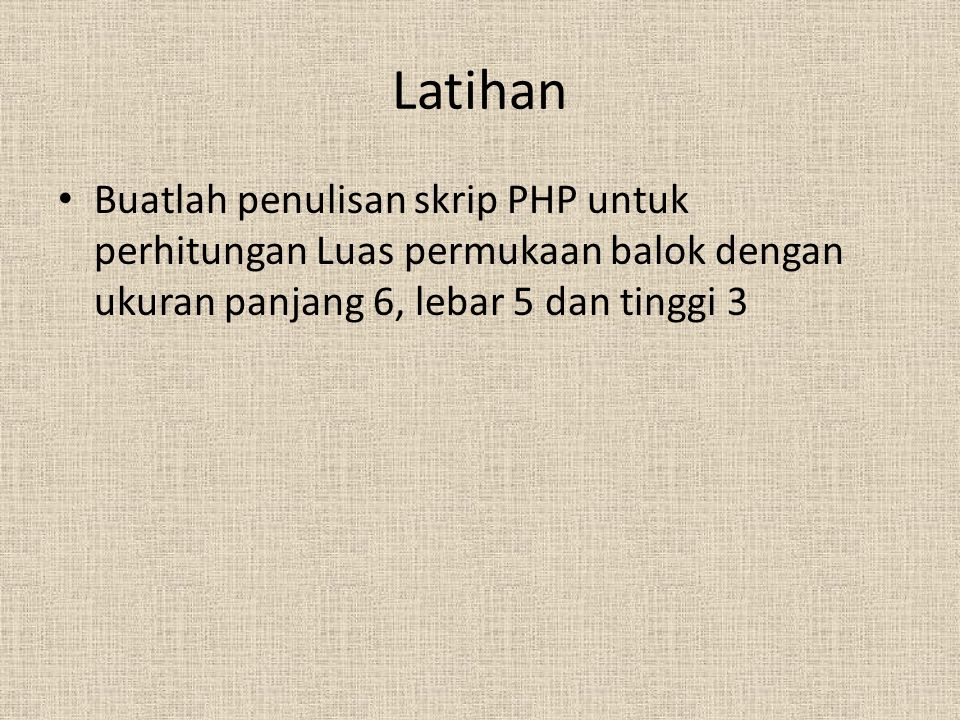 Latihan Buatlah penulisan skrip PHP untuk perhitungan Luas permukaan balok dengan ukuran panjang 6, lebar 5 dan tinggi 3.