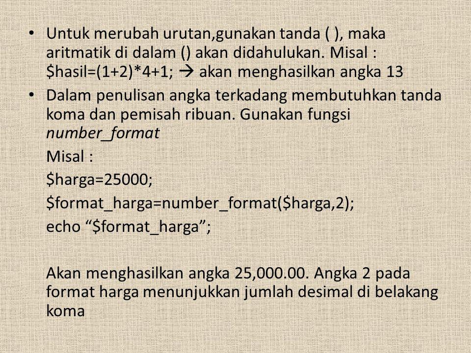 Untuk merubah urutan,gunakan tanda ( ), maka aritmatik di dalam () akan didahulukan. Misal : $hasil=(1+2)*4+1;  akan menghasilkan angka 13