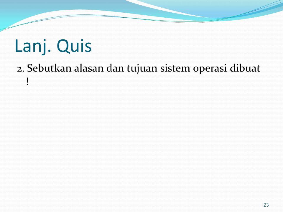 Lanj. Quis 2. Sebutkan alasan dan tujuan sistem operasi dibuat !