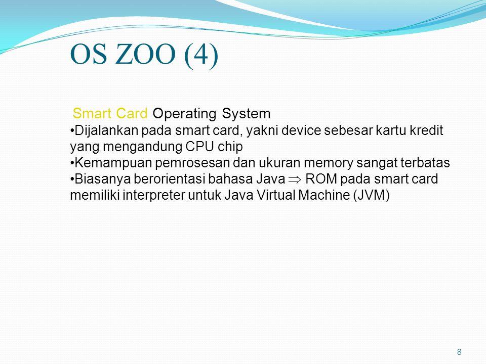 OS ZOO (4) Smart Card Operating System. Dijalankan pada smart card, yakni device sebesar kartu kredit yang mengandung CPU chip.