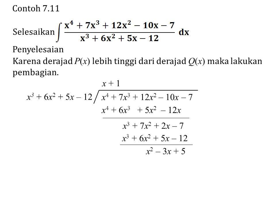 Contoh 7.11 Selesaikan. Penyelesaian. Karena derajad P(x) lebih tinggi dari derajad Q(x) maka lakukan.