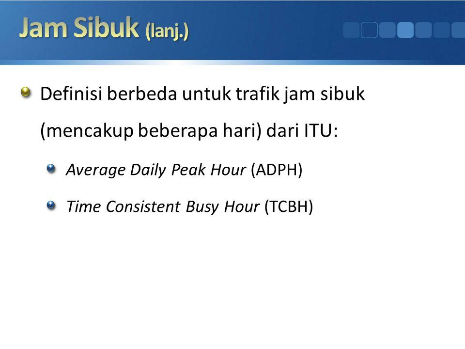 Jam Sibuk (lanj.) Definisi berbeda untuk trafik jam sibuk (mencakup beberapa hari) dari ITU: Average Daily Peak Hour (ADPH)