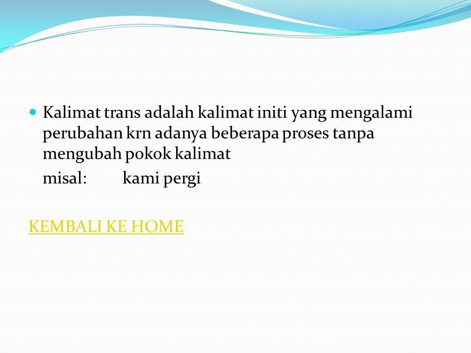 Kalimat trans adalah kalimat initi yang mengalami perubahan krn adanya beberapa proses tanpa mengubah pokok kalimat