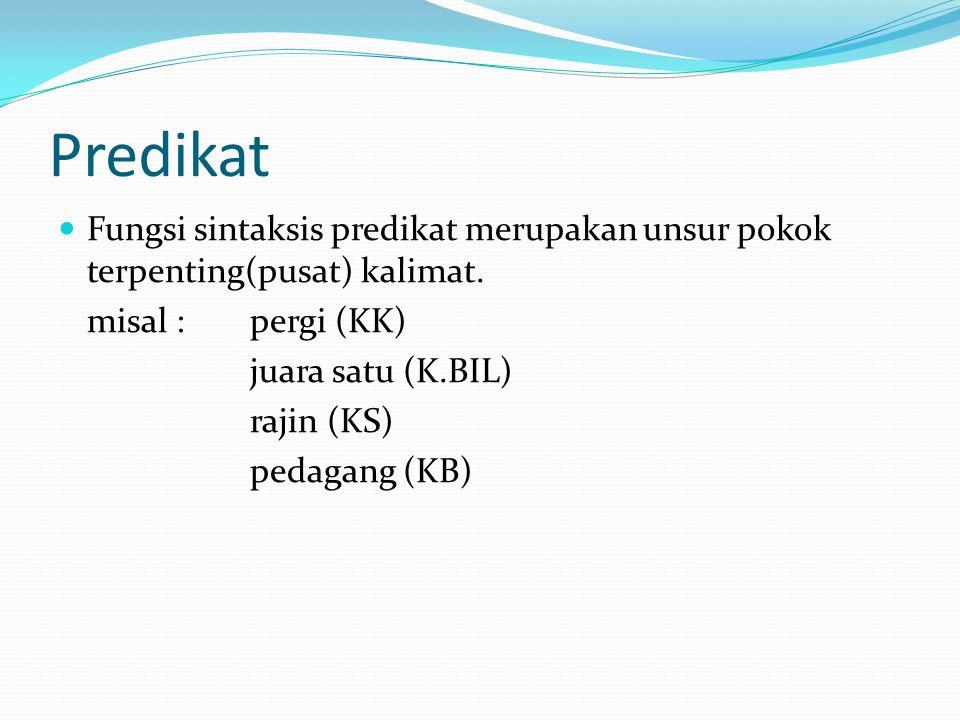 Predikat Fungsi sintaksis predikat merupakan unsur pokok terpenting(pusat) kalimat. misal : pergi (KK)